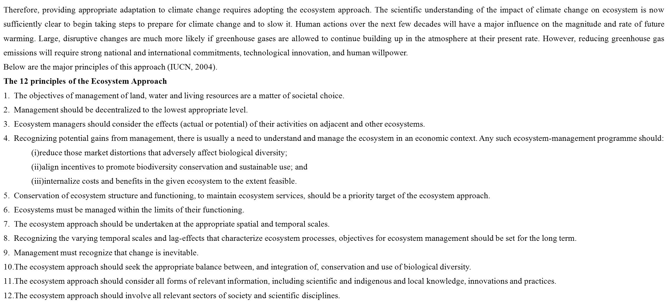 Therefore, providing appropriate adaptation to climate change requires adopting the ecosystem approach. The scientific understanding of the impact of climate change on ecosystem is now sufficiently clear to begin taking steps to prepare for climate change and to slow it. Human actions over the next few decades will have a major influence on the magnitude and rate of future warming. Large, disruptive changes are much more likely if greenhouse gases are allowed to continue building up in the atmosphere at their present rate. However, reducing greenhouse gas emissions will require strong national and international commitments, technological innovation, and human willpower.