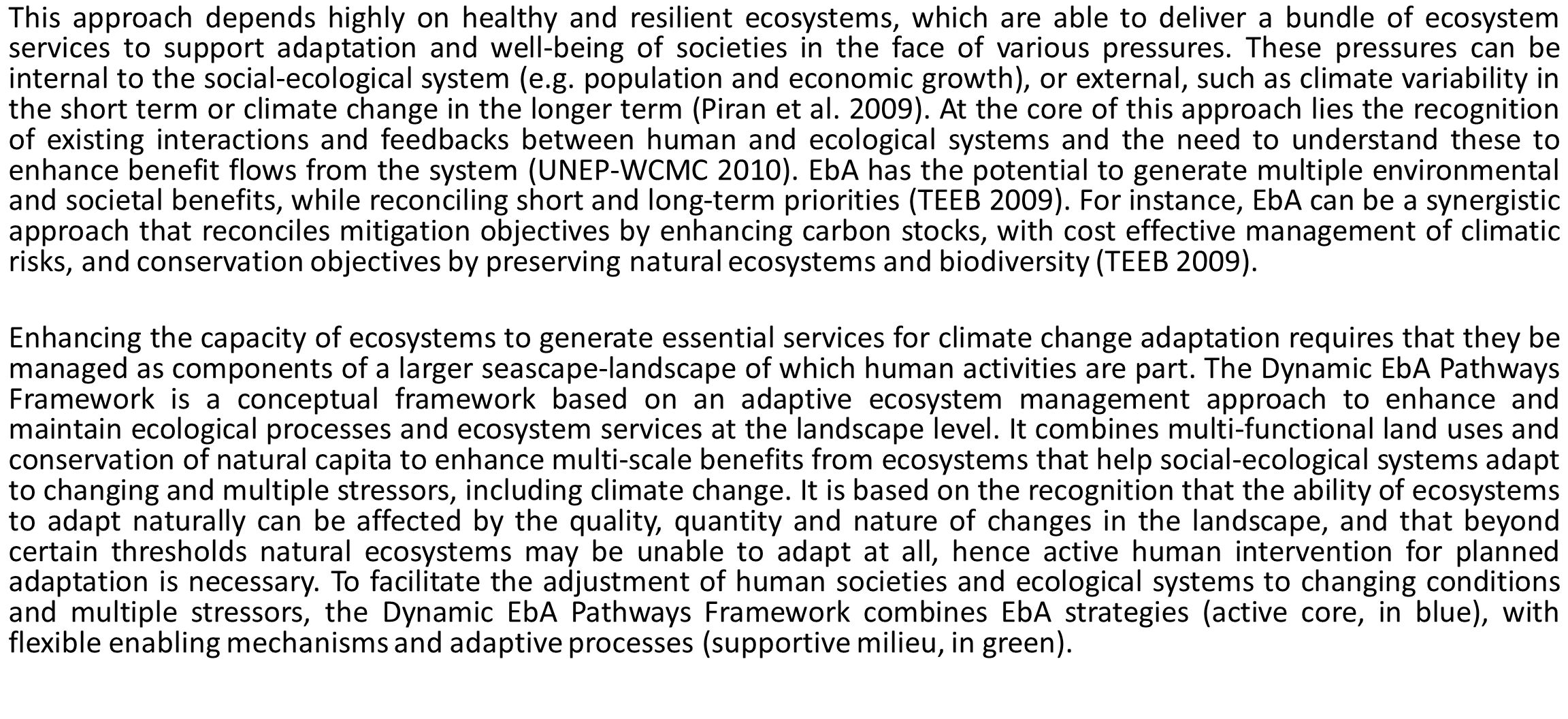 This approach depends highly on healthy and resilient ecosystems, which are able to deliver a bundle of ecosystem services to support adaptation and well-being of societies in the face of various pressures. These pressures can be internal to the social-ecological system (e.g. population and economic growth), or external, such as climate variability in the short term or climate change in the longer term (Piran et al. 2009). At the core of this approach lies the recognition of existing interactions and feedbacks between human and ecological systems and the need to understand these to enhance benefit flows from the system (UNEP-WCMC 2010). EbA has the potential to generate multiple environmental and societal benefits, while reconciling short and long-term priorities (TEEB 2009). For instance, EbA can be a synergistic approach that reconciles mitigation objectives by enhancing carbon stocks, with cost effective management of climatic risks, and conservation objectives by preserving natural ecosystems and biodiversity (TEEB 2009).
