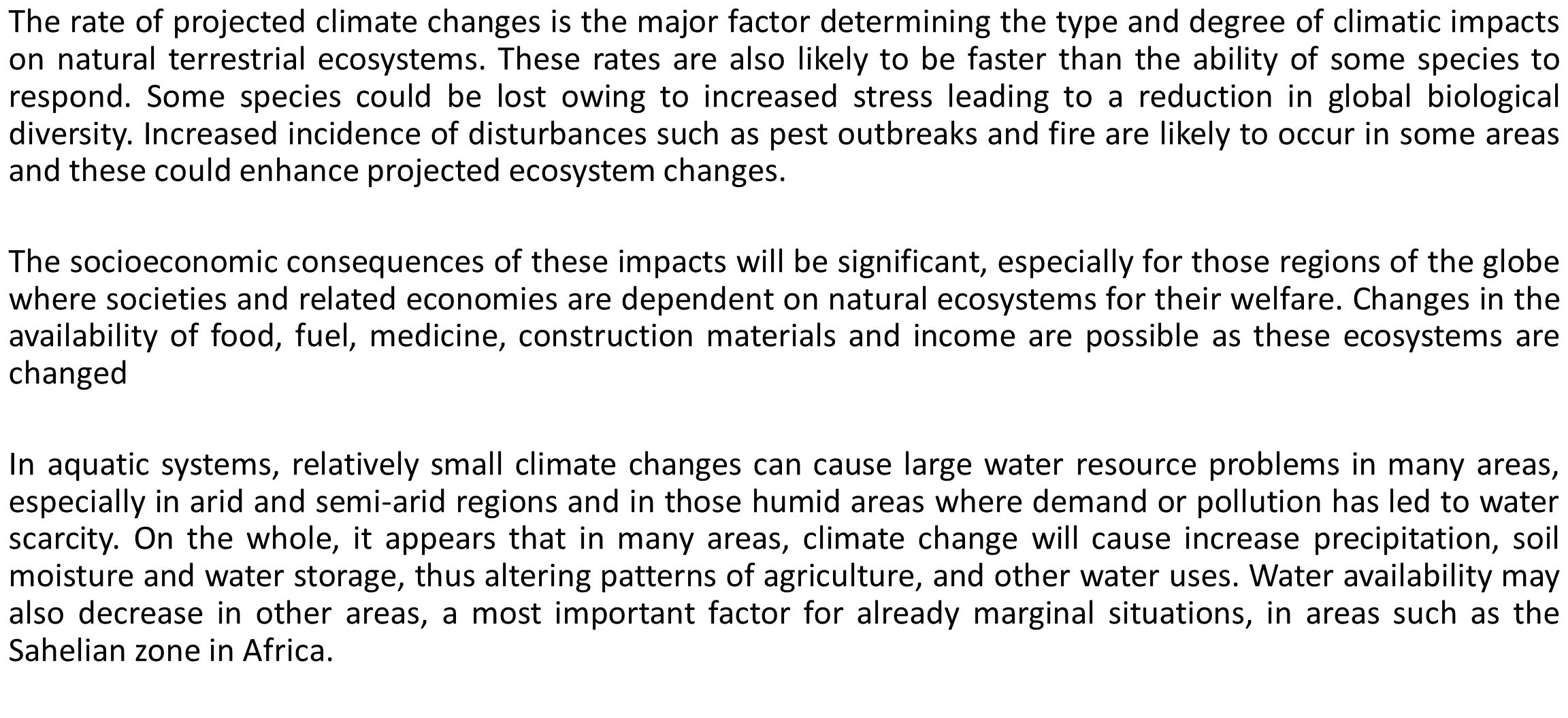 The rate of projected climate changes is the major factor determining the type and degree of climatic impacts on natural terrestrial ecosystems. These rates are also likely to be faster than the ability of some species to respond. Some species could be lost owing to increased stress leading to a reduction in global biological diversity. Increased incidence of disturbances such as pest outbreaks and fire are likely to occur in some areas and these could enhance projected ecosystem changes.
