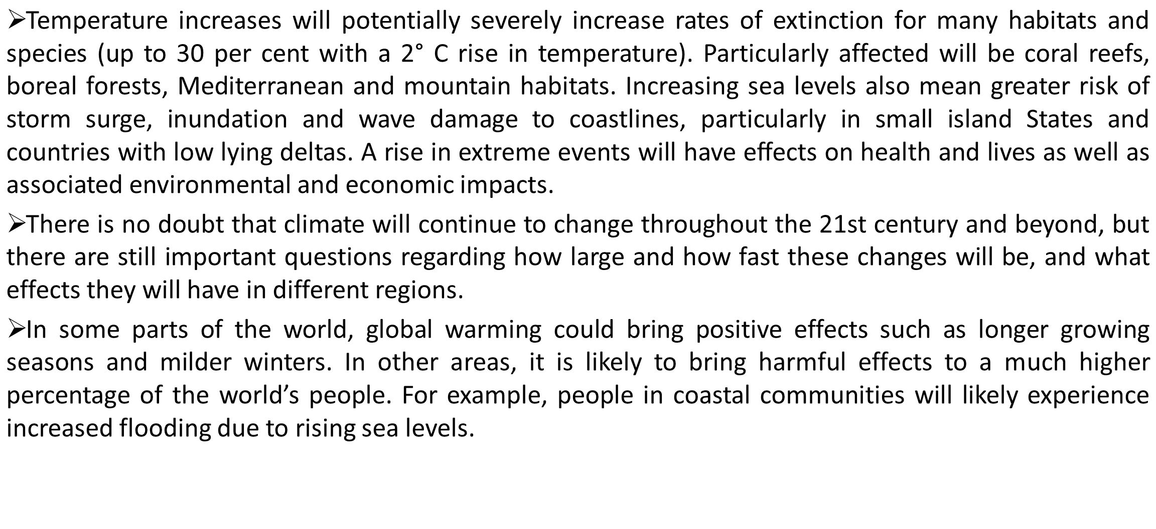 Temperature increases will potentially severely increase rates of extinction for many habitats and species (up to 30 per cent with a 2° C rise in temperature). Particularly affected will be coral reefs, boreal forests, Mediterranean and mountain habitats. Increasing sea levels also mean greater risk of storm surge, inundation and wave damage to coastlines, particularly in small island States and countries with low lying deltas. A rise in extreme events will have effects on health and lives as well as associated environmental and economic impacts.