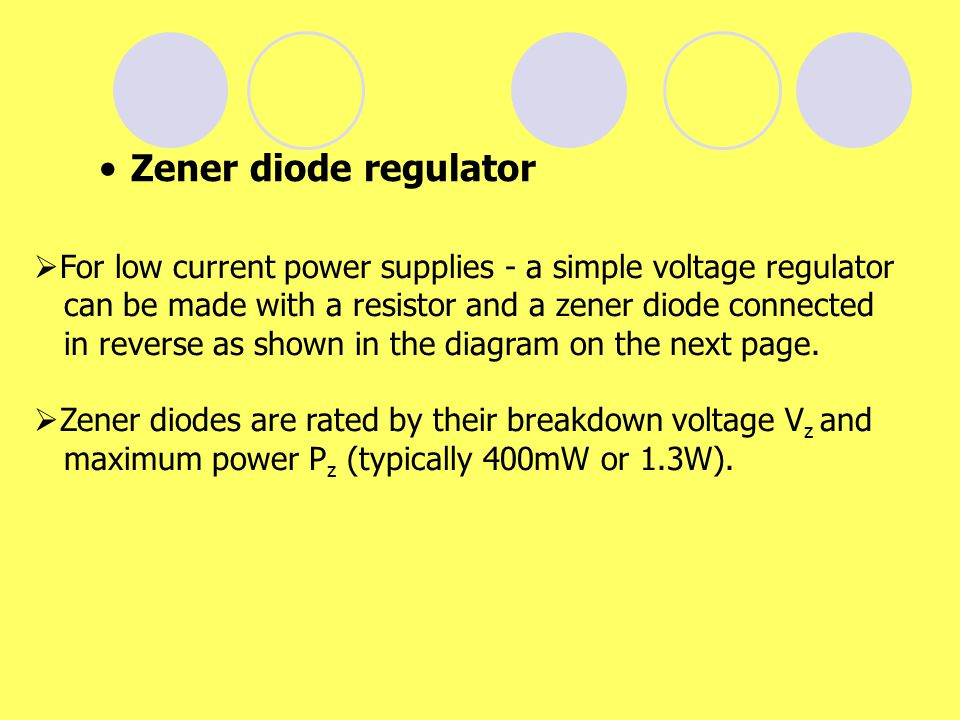 Zener diode regulator For low current power supplies - a simple voltage regulator. can be made with a resistor and a zener diode connected.