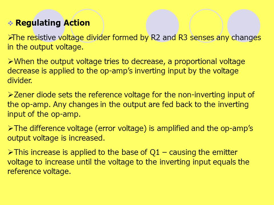 Regulating Action The resistive voltage divider formed by R2 and R3 senses any changes in the output voltage.