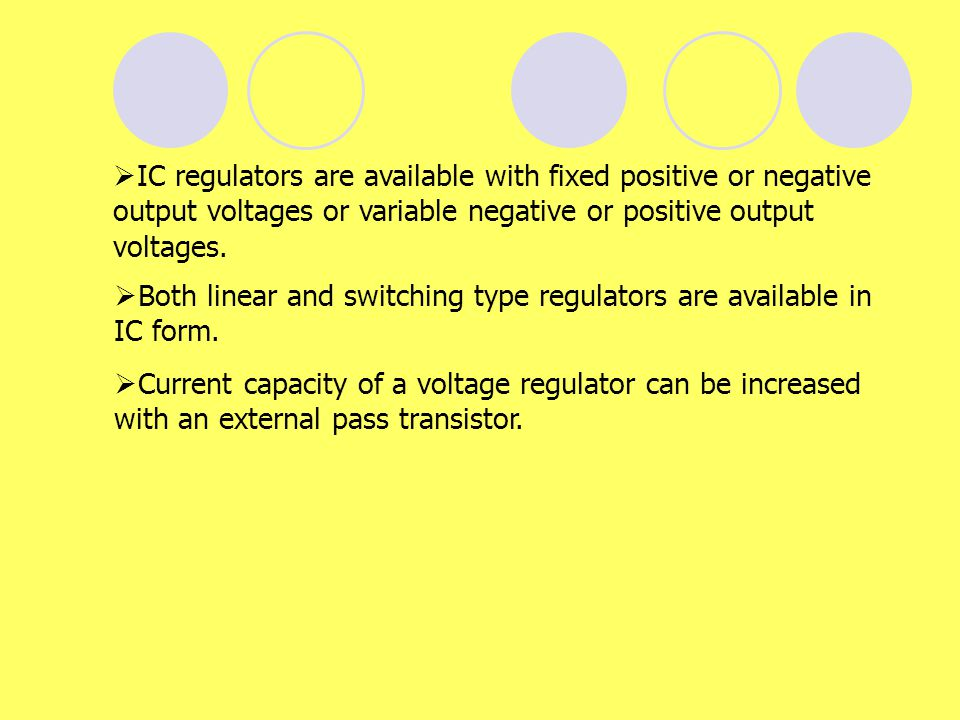 IC regulators are available with fixed positive or negative output voltages or variable negative or positive output voltages.