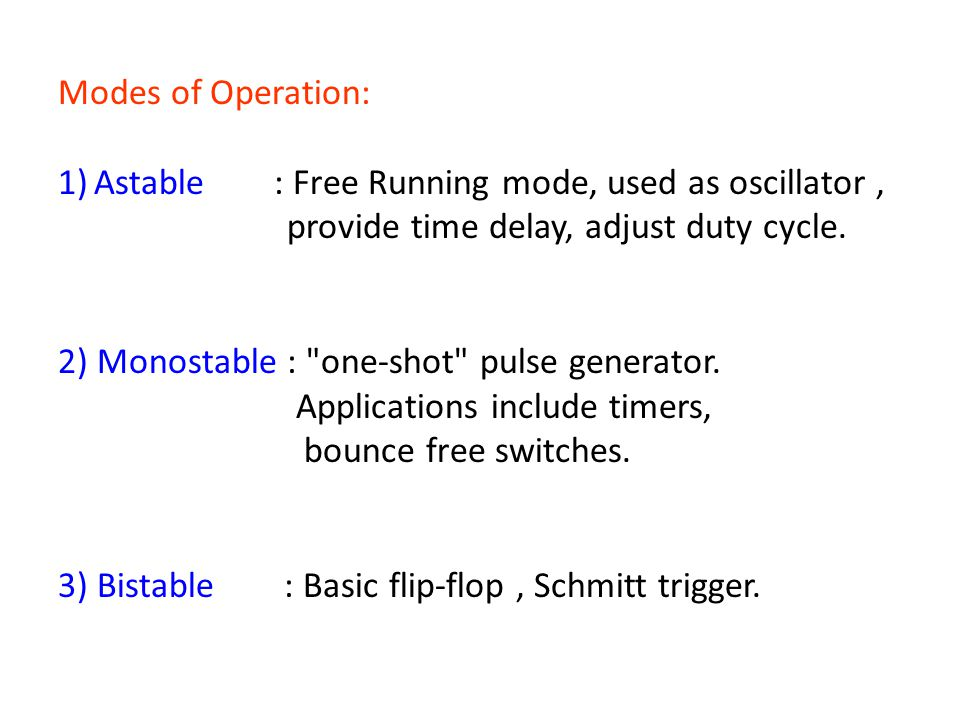 Modes of Operation: Astable : Free Running mode, used as oscillator , provide time delay, adjust duty cycle.