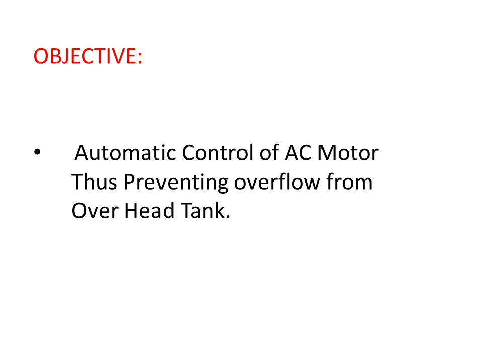 OBJECTIVE: Automatic Control of AC Motor Thus Preventing overflow from Over Head Tank.