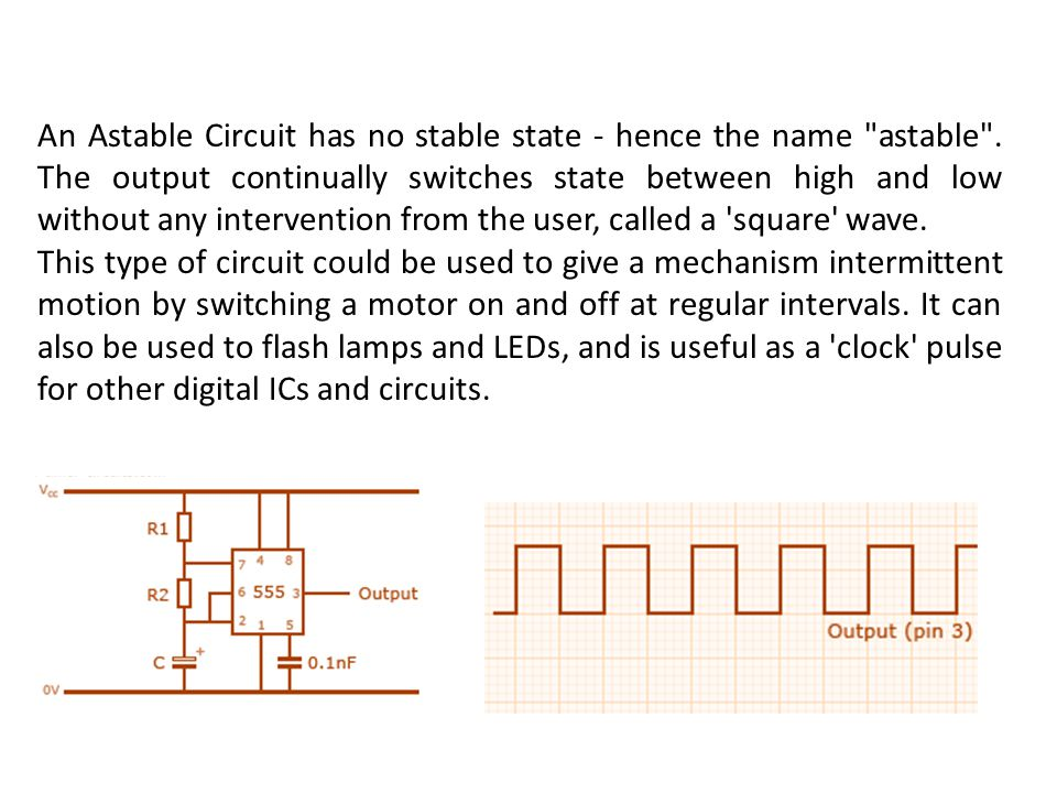 An Astable Circuit has no stable state - hence the name astable
