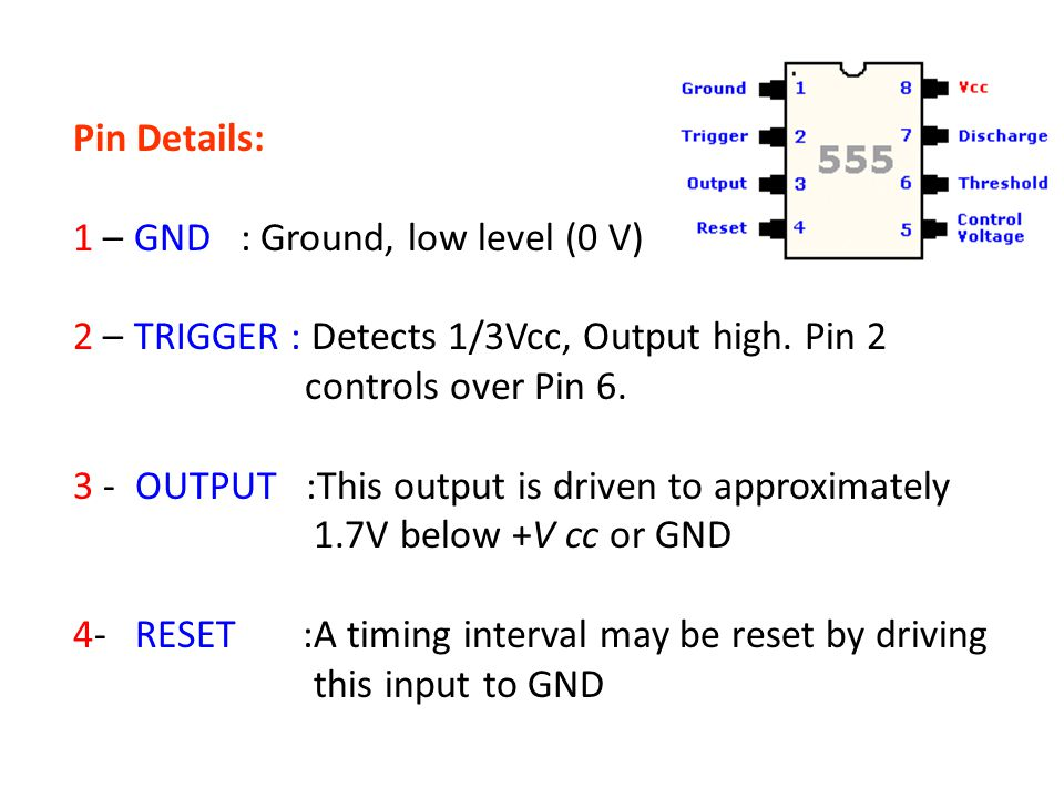 Pin Details: 1 – GND : Ground, low level (0 V) 2 – TRIGGER : Detects 1/3Vcc, Output high. Pin 2 controls over Pin 6.