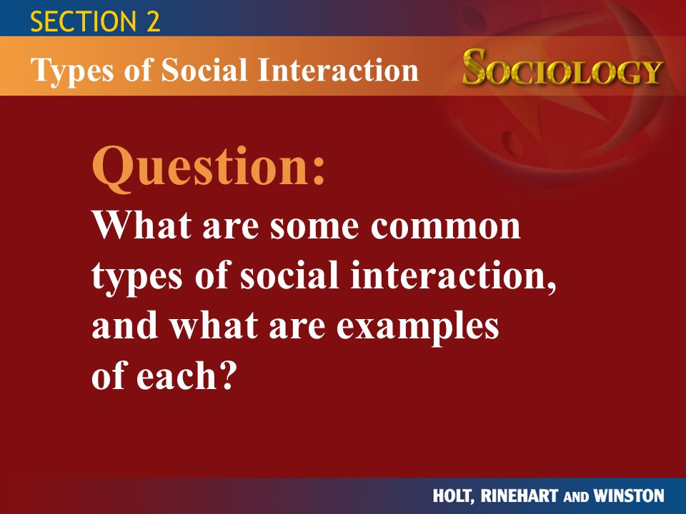 SECTION 2 Types of Social Interaction. Question: What are some common types of social interaction, and what are examples.
