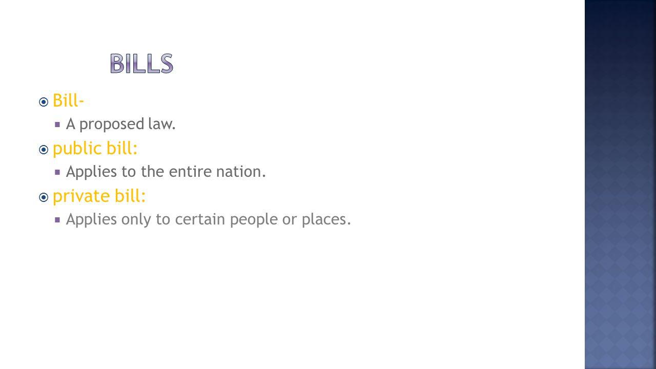 Bills Bill- public bill: private bill: A proposed law.