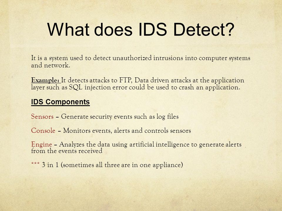 What does IDS Detect It is a system used to detect unauthorized intrusions into computer systems and network.
