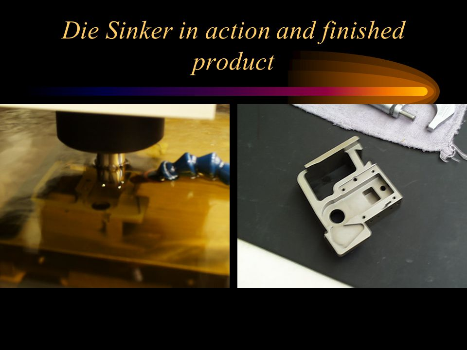Die Sinker in action and finished product