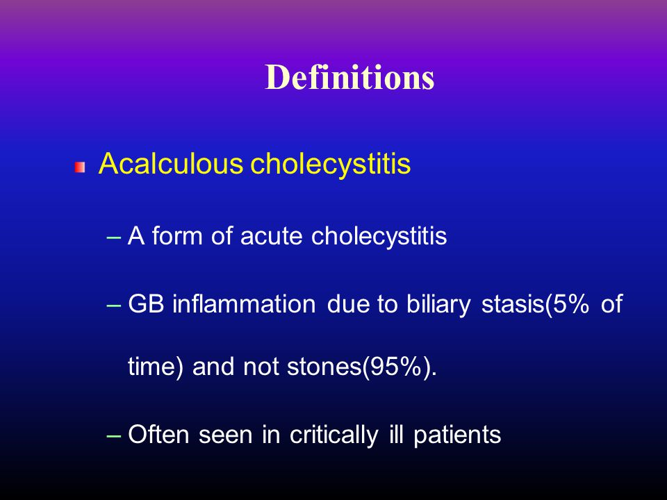 Definitions Acalculous cholecystitis A form of acute cholecystitis