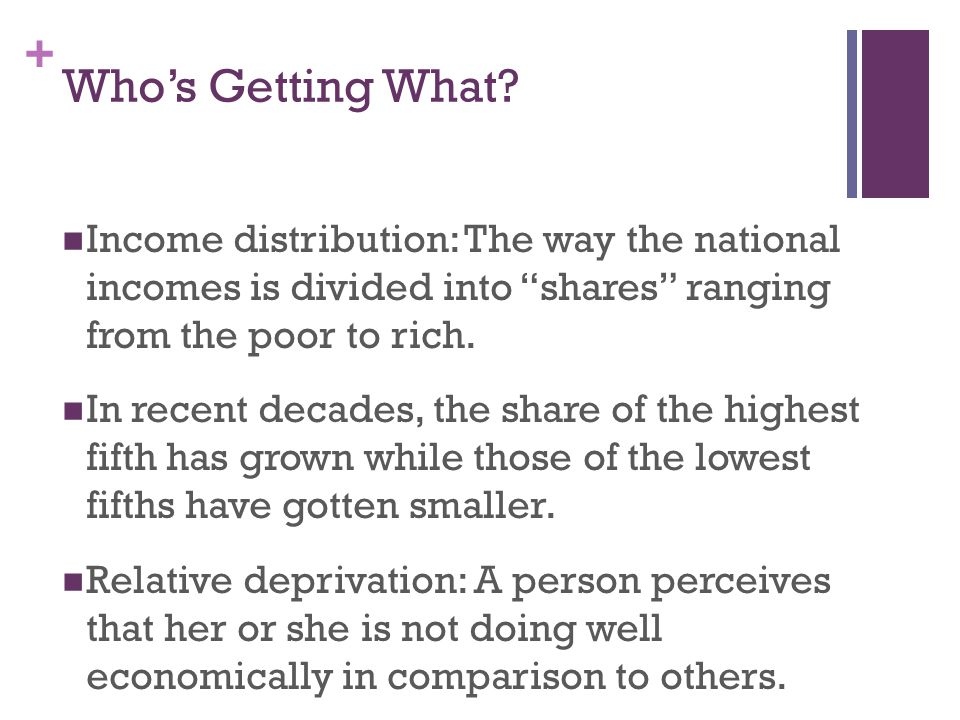 Who's Getting What Income distribution: The way the national incomes is divided into shares ranging from the poor to rich.