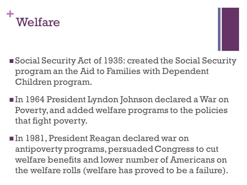 Welfare Social Security Act of 1935: created the Social Security program an the Aid to Families with Dependent Children program.