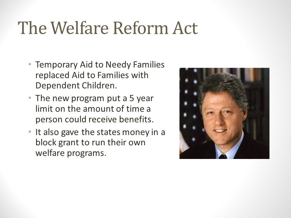The Welfare Reform Act Temporary Aid to Needy Families replaced Aid to Families with Dependent Children.