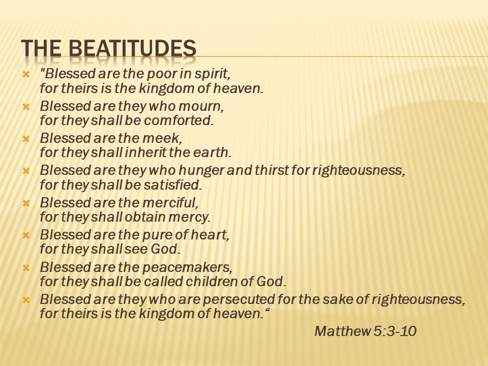 The Beatitudes Blessed are the poor in spirit, for theirs is the kingdom of heaven. Blessed are they who mourn, for they shall be comforted.