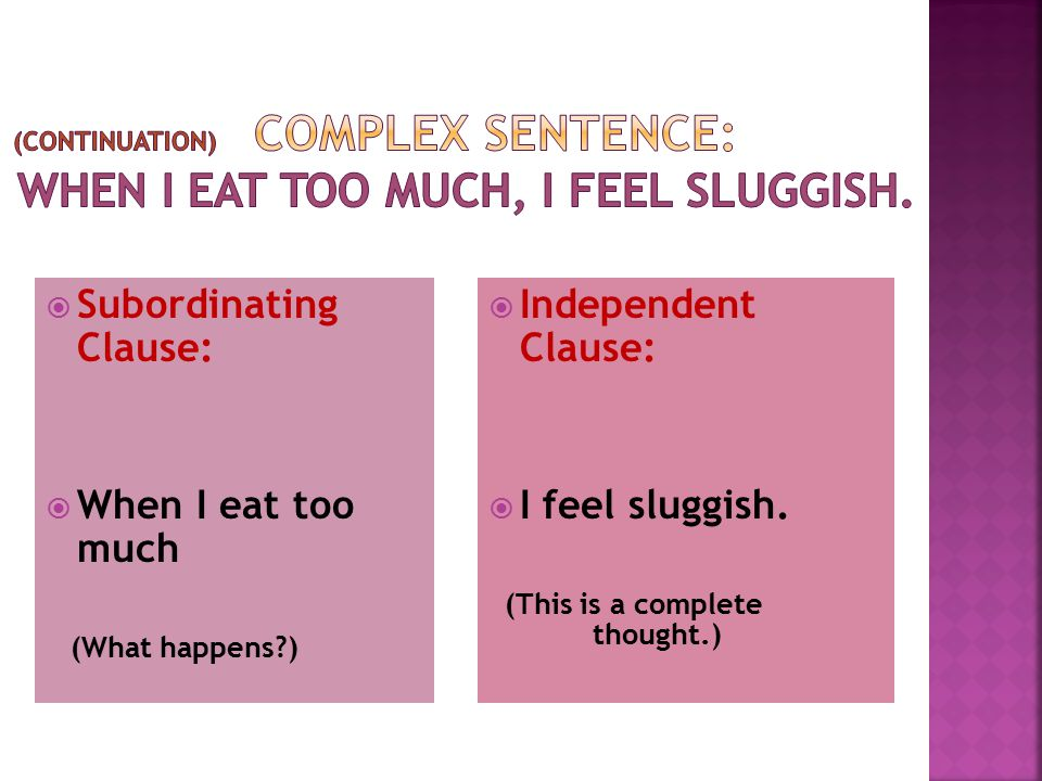 (continuation) Complex Sentence: When I eat too much, I feel sluggish.