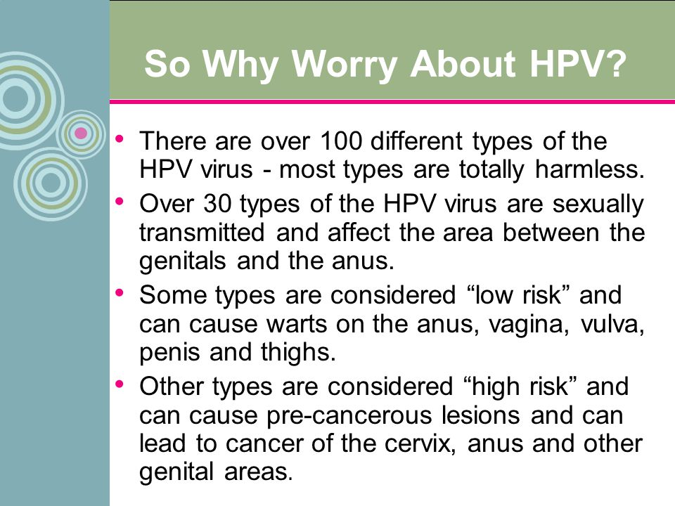 So Why Worry About HPV There are over 100 different types of the HPV virus - most types are totally harmless.