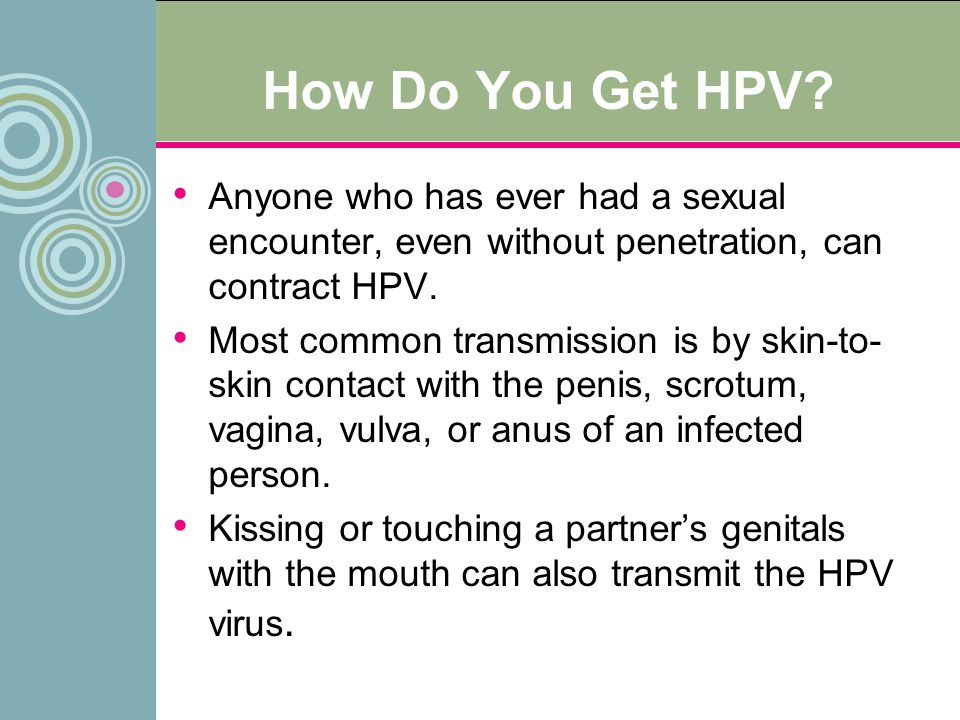 How Do You Get HPV Anyone who has ever had a sexual encounter, even without penetration, can contract HPV.