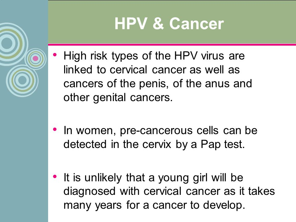 HPV & Cancer High risk types of the HPV virus are linked to cervical cancer as well as cancers of the penis, of the anus and other genital cancers.