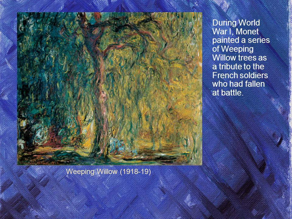 During World War I, Monet painted a series of Weeping Willow trees as a tribute to the French soldiers who had fallen at battle.