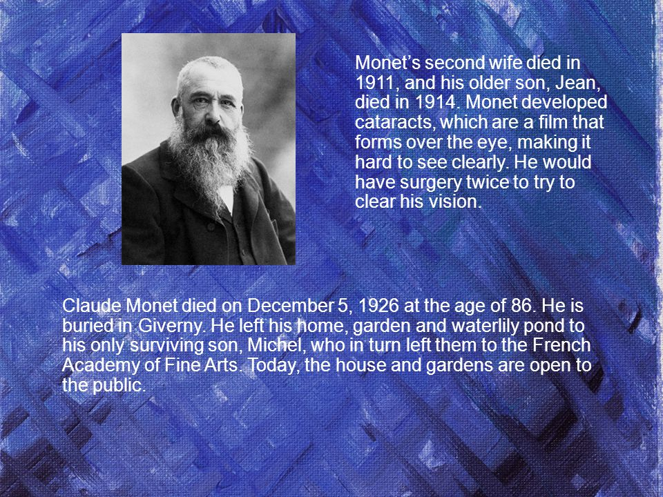 Monet's second wife died in 1911, and his older son, Jean, died in Monet developed cataracts, which are a film that forms over the eye, making it hard to see clearly. He would have surgery twice to try to clear his vision.