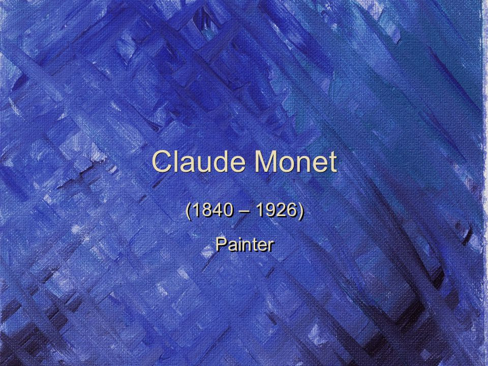 Claude Monet (1840 – 1926) Painter