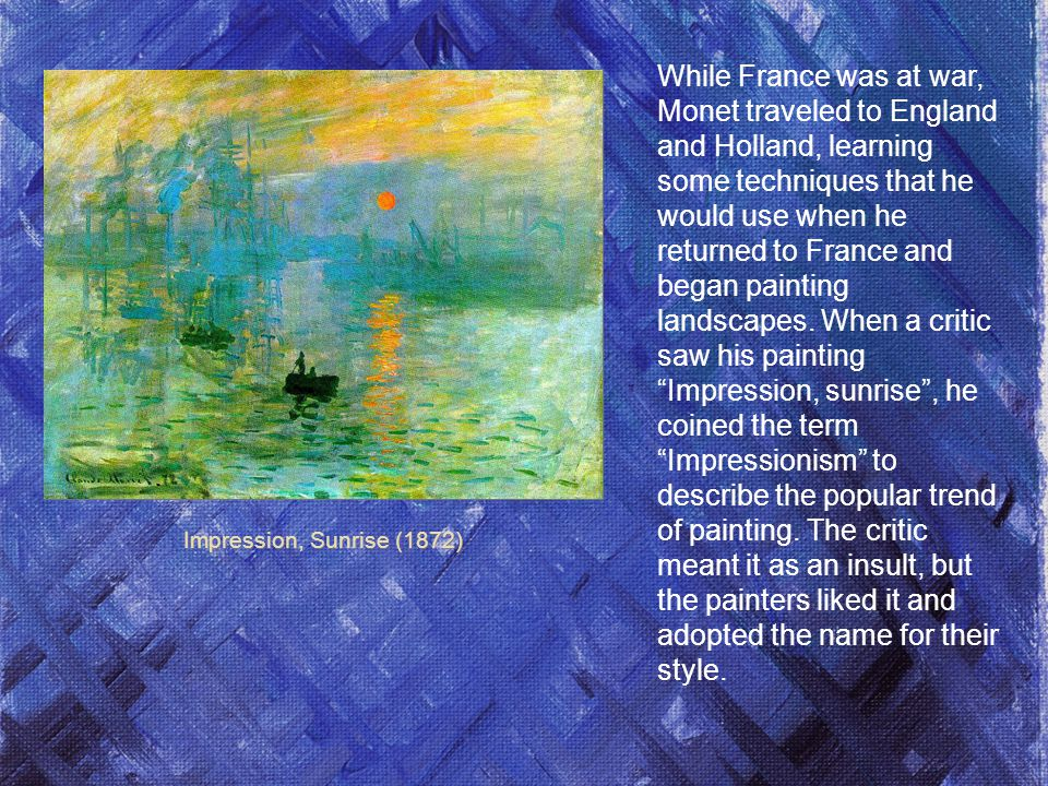 While France was at war, Monet traveled to England and Holland, learning some techniques that he would use when he returned to France and began painting landscapes. When a critic saw his painting Impression, sunrise , he coined the term Impressionism to describe the popular trend of painting. The critic meant it as an insult, but the painters liked it and adopted the name for their style.