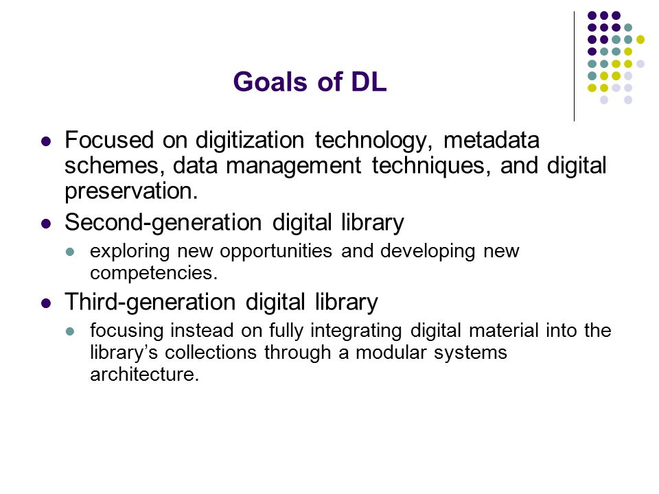 Goals of DL Focused on digitization technology, metadata schemes, data management techniques, and