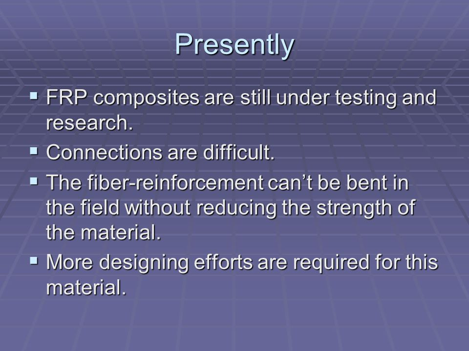 Presently FRP composites are still under testing and research.