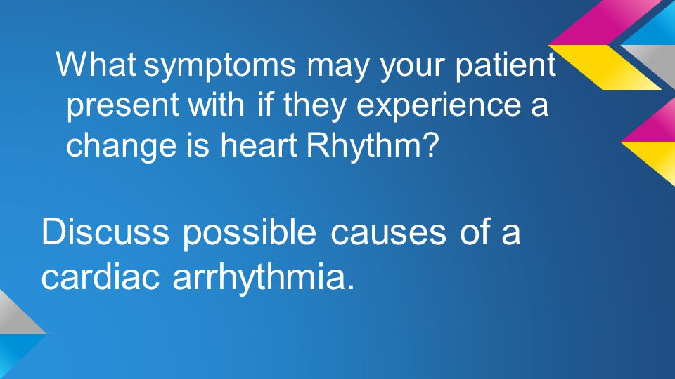 Discuss possible causes of a cardiac arrhythmia.