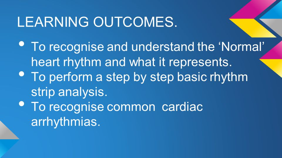 LEARNING OUTCOMES. To recognise and understand the 'Normal' heart rhythm and what it represents.