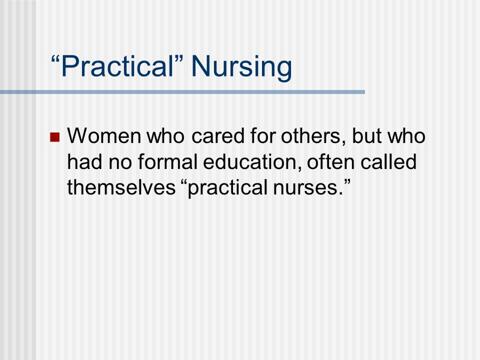 Practical Nursing Women who cared for others, but who had no formal education, often called themselves practical nurses.