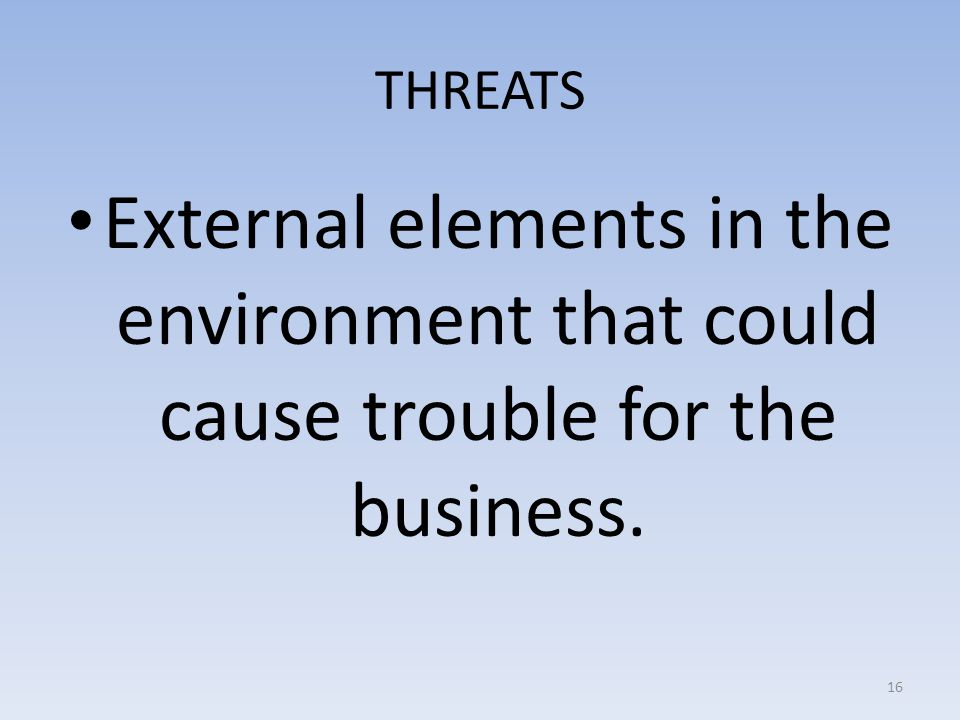 THREATS External elements in the environment that could cause trouble for the business.