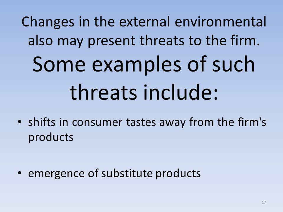 Changes in the external environmental also may present threats to the firm. Some examples of such threats include: