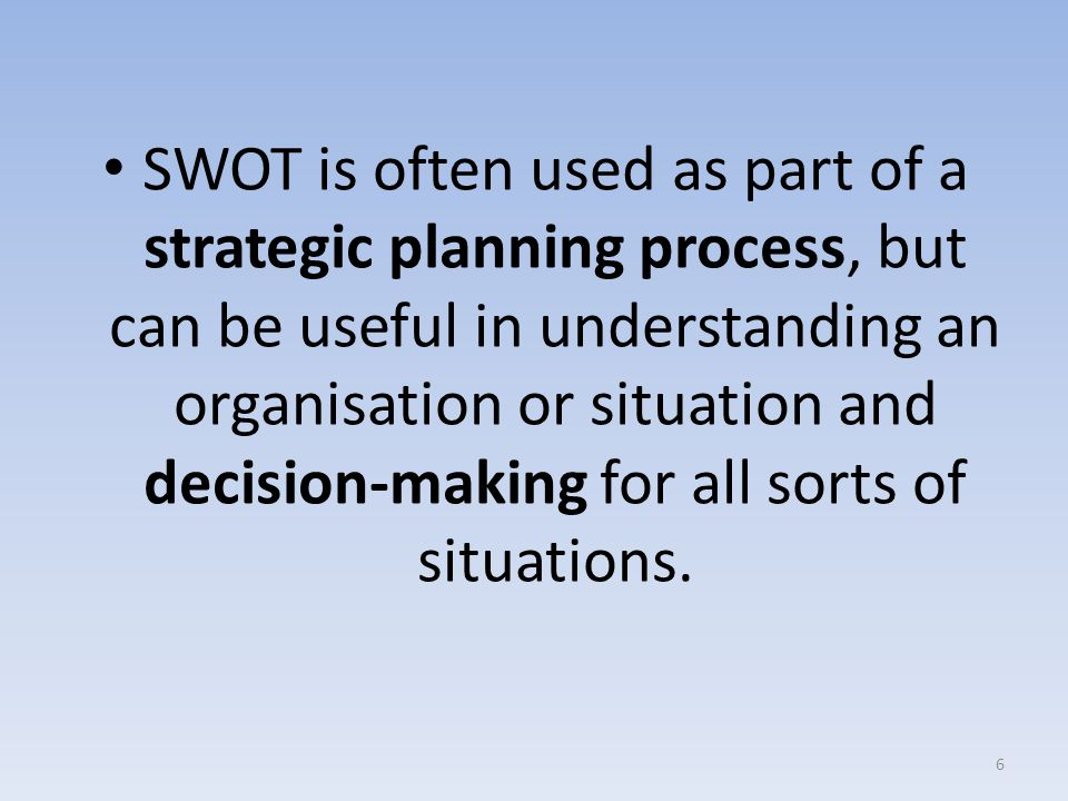 SWOT is often used as part of a strategic planning process, but can be useful in understanding an organisation or situation and decision-making for all sorts of situations.