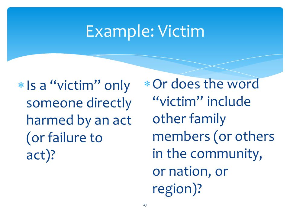 Example: Victim Is a victim only someone directly harmed by an act (or failure to act)