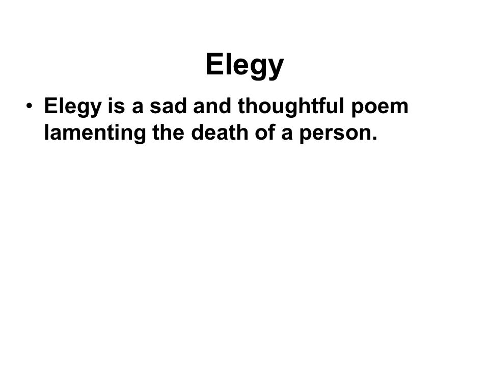 Elegy Elegy is a sad and thoughtful poem lamenting the death of a person.