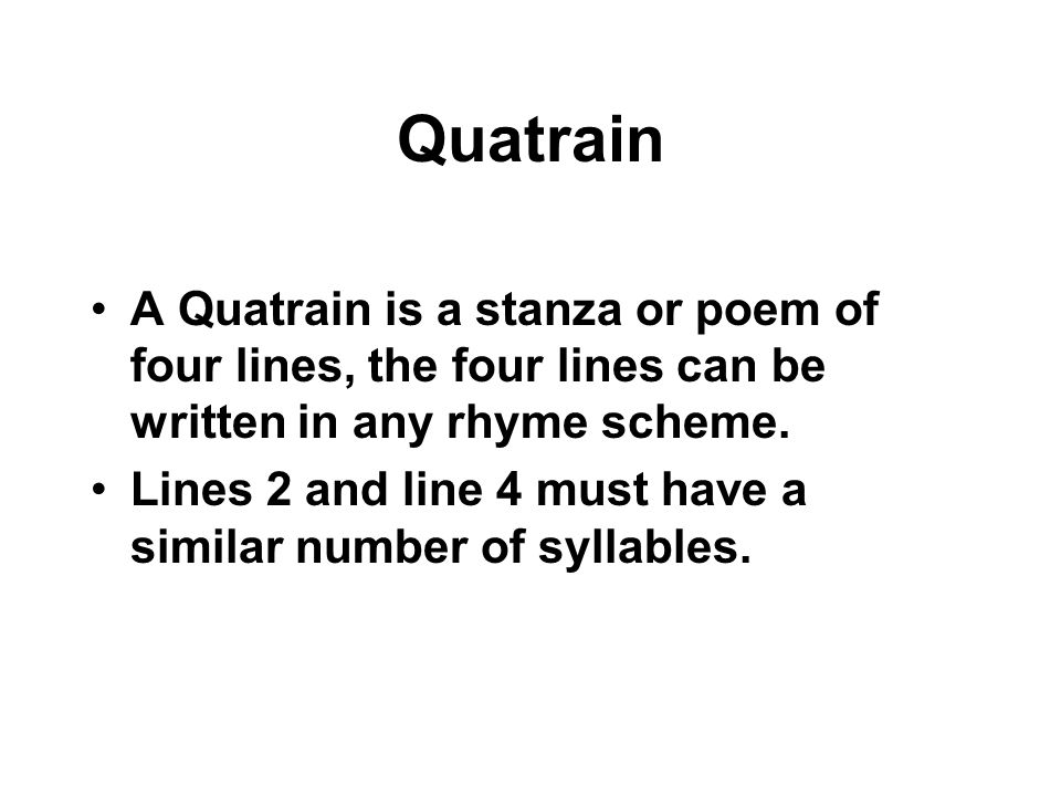 Quatrain A Quatrain is a stanza or poem of four lines, the four lines can be written in any rhyme scheme.