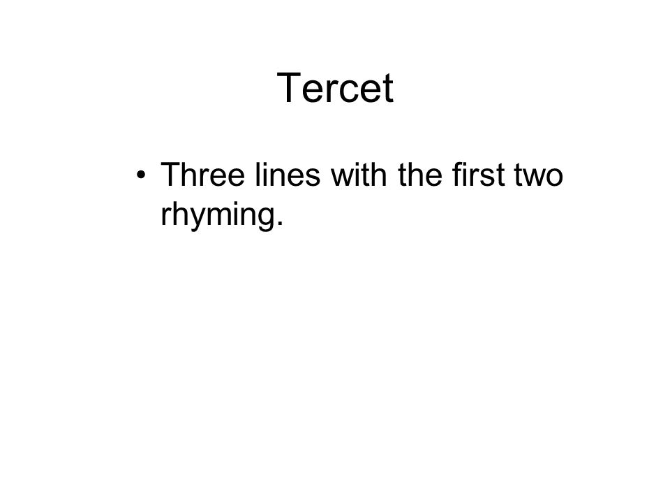 Tercet Three lines with the first two rhyming.