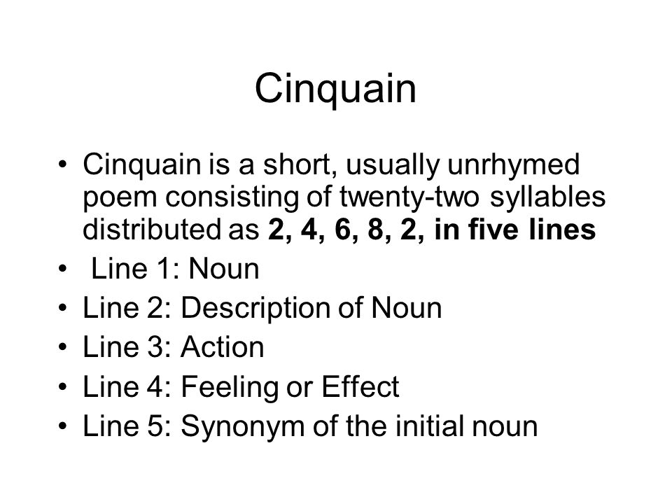 Cinquain Cinquain is a short, usually unrhymed poem consisting of twenty-two syllables distributed as 2, 4, 6, 8, 2, in five lines.