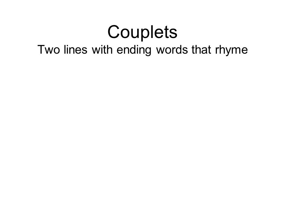 Couplets Two lines with ending words that rhyme