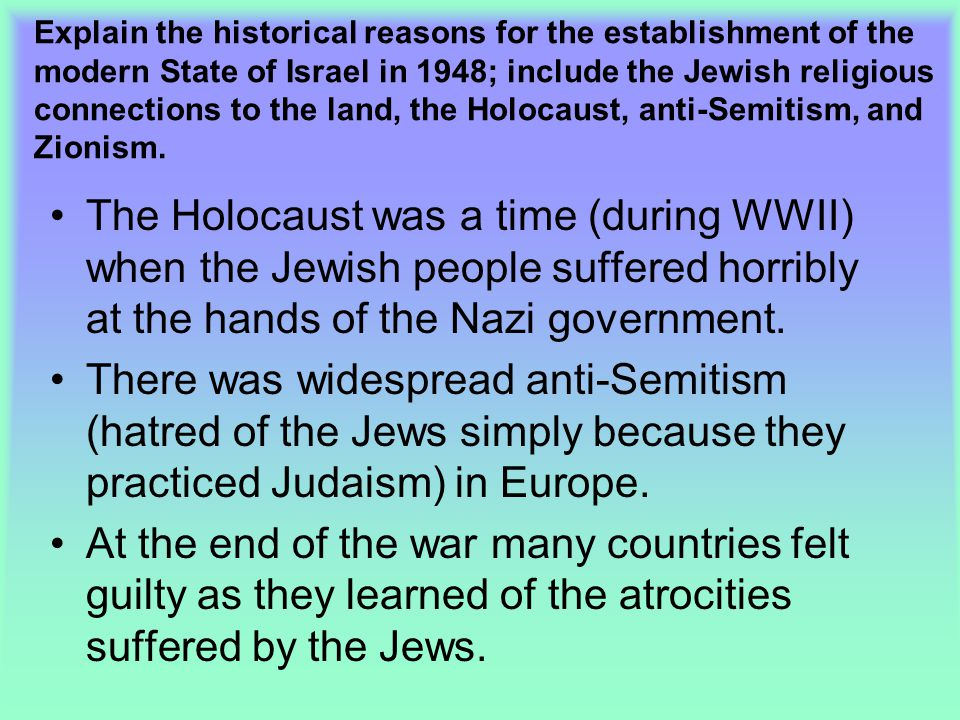 Explain the historical reasons for the establishment of the modern State of Israel in 1948; include the Jewish religious connections to the land, the Holocaust, anti-Semitism, and Zionism.