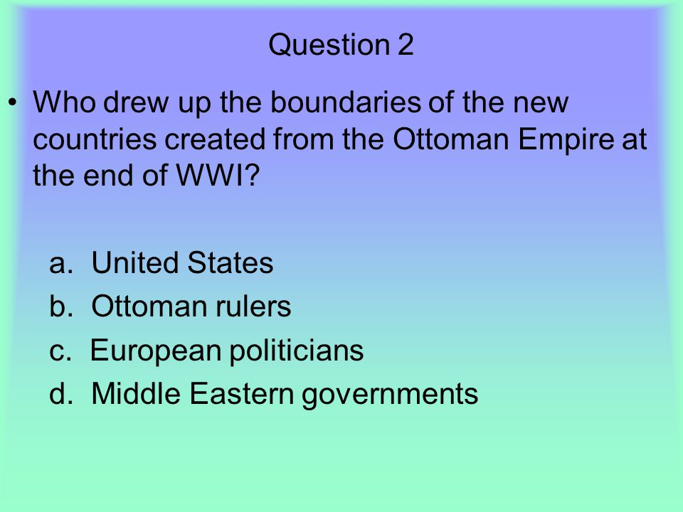 Question 2 Who drew up the boundaries of the new countries created from the Ottoman Empire at the end of WWI