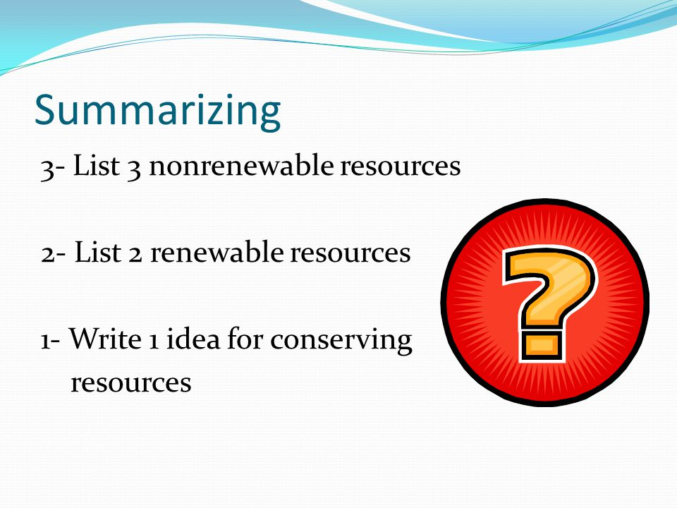 Summarizing 3- List 3 nonrenewable resources