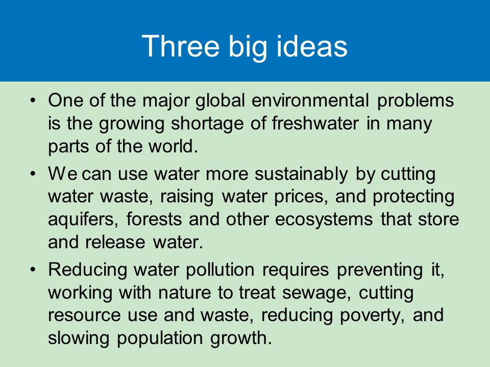 Three big ideas One of the major global environmental problems is the growing shortage of freshwater in many parts of the world.