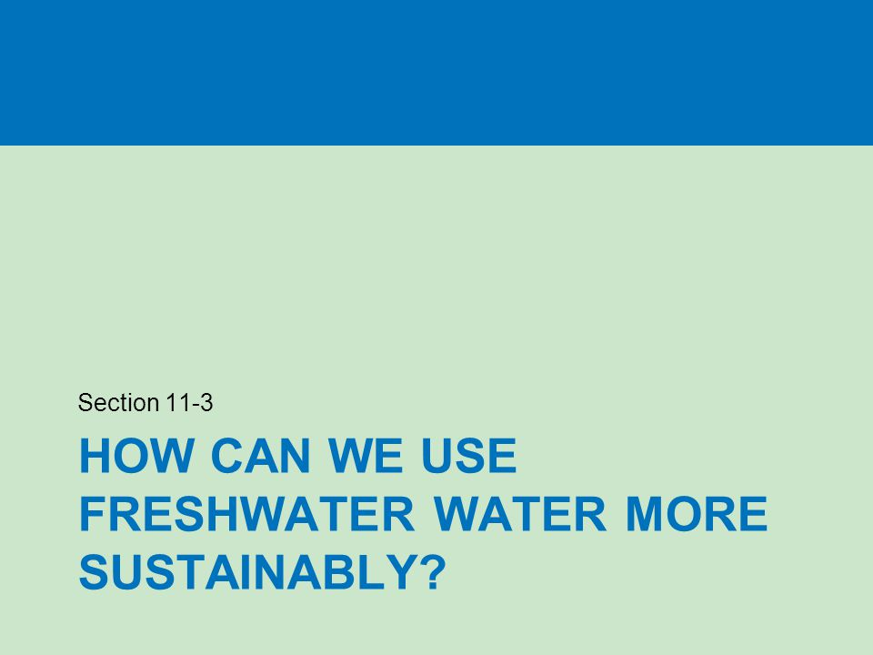 HOW CAN WE USE FRESHWATER WATER MORE SUSTAINABLY