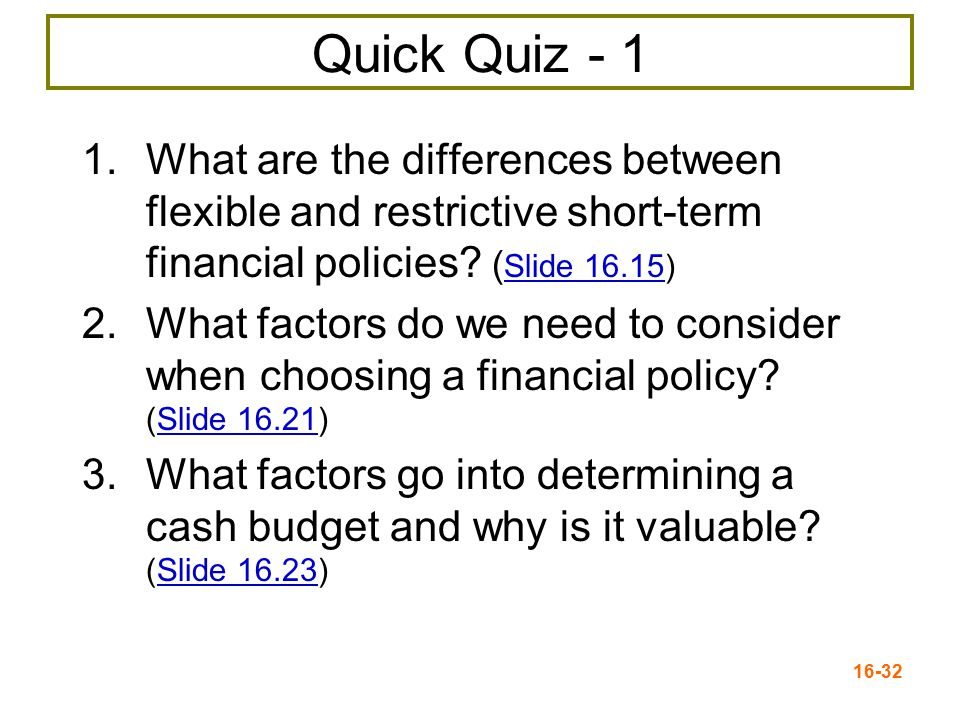 Quick Quiz - 1 What are the differences between flexible and restrictive short-term financial policies (Slide 16.15)