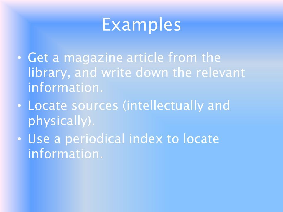 Examples Get a magazine article from the library, and write down the relevant information. Locate sources (intellectually and physically).