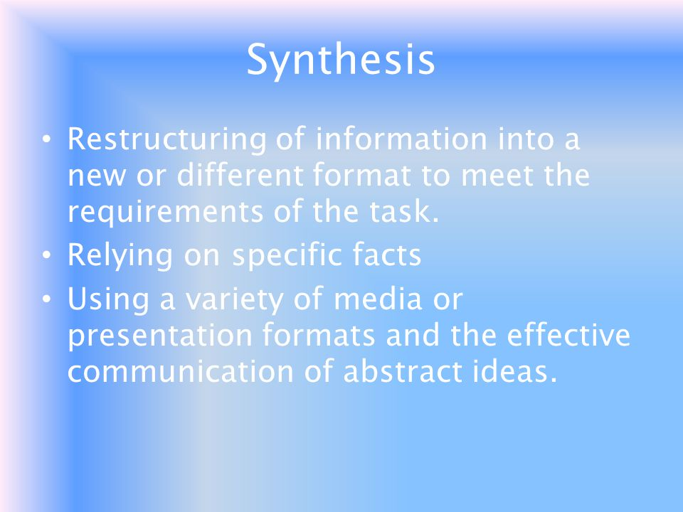Synthesis Restructuring of information into a new or different format to meet the requirements of the task.
